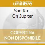 Sun Ra - On Jupiter cd musicale di Ra Sun