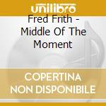 Fred Frith - Middle Of The Moment cd musicale di Fred Frith