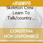LEARN TO TALK/COUNTRY OF BLINDS           cd musicale di Crew Skeleton