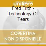 TECHNOLOGY OF TEARS                       cd musicale di Fred Frith