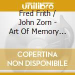 Fred Frith / John Zorn - Art Of Memory 2 cd musicale di FRITH FRED-JOHN ZORN