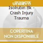 Isolrubin Bk - Crash Injury Trauma cd musicale di Bk Isolrubin