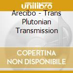 Arecibo - Trans Plutonian Transmission cd musicale di ARECIBO