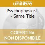Psychophysicist - Same Title cd musicale di PSYCHOPHYSICIST