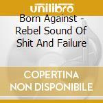 Rebel sound of shit and failure cd musicale di Against Born