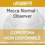 CD - MECCA NORMAL - OBSERVER cd musicale di MECCA NORMAL