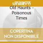 Old Haunts - Poisonous Times cd musicale di OLD HAUNTS