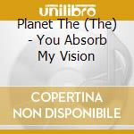 YOU ABSORB MY VISION                      cd musicale di THE PLANET THE