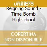 Reigning Sound - Time Bomb Highschool cd musicale di Sound Reigning