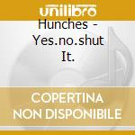 YES.NO.SHUT IT.                           cd musicale di HUNCHES