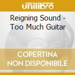 Reigning Sound - Too Much Guitar cd musicale di Sound Reigning