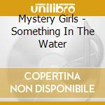 Mystery Girls - Something In The Water cd musicale di Girls Mystery