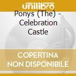 Ponys - Celebration Castle cd musicale di PONYS