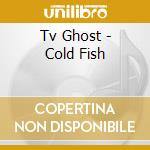Tv Ghost - Cold Fish cd musicale di Ghost Tv