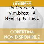 A MEETING BY THE RIVER cd musicale di RY COODER & V.M. BHATT