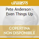 EVEN THINGS UP                            cd musicale di ANDERSON PETE