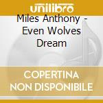 Miles Anthony - Even Wolves Dream cd musicale di Anthony Miles