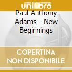 Adams Paul Anthony - New Beginnings cd musicale di Adams paul anthony