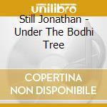 Still Jonathan - Under The Bodhi Tree cd musicale di Jonathan Still