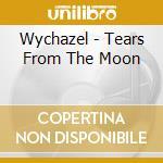 Wychazel - Tears From The Moon cd musicale di Wychazel