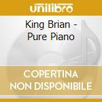 King Brian - Pure Piano cd musicale di Brian King