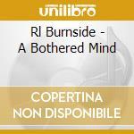 Rl Burnside - A Bothered Mind cd musicale di R.l. Burnside