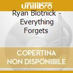 Ryan Blotnick - Everything Forgets cd musicale di BLOTNICK RYAN