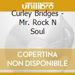 Curley Bridges - Mr. Rock N Soul cd musicale di Bridges Curley