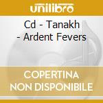 CD - TANAKH - ARDENT FEVERS cd musicale di TANAKH