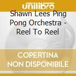 Shawn Lees Ping Pong Orchestra - Reel To Reel cd musicale di Shawn lee's ping pon