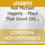 Neil Michael Hagerty - Plays That Good Old Rock And R cd musicale di NEIL MICHAEL HAGERTY