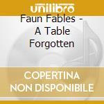 Faun Fables - A Table Forgotten cd musicale di FAUN TABLES