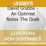 David Grubbs - An Optimist Notes The Dusk cd musicale di DAVID GRUBBS