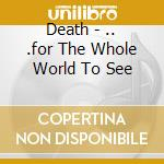 Death - ....for The Whole World To See cd musicale di DEATH
