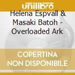 Helena Espvall & Masaki Batoh - Overloaded Ark cd musicale di ESPVALL/BATOH
