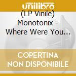 (LP VINILE) WHERE WERE YOU WHEN IT HAPPENED           lp vinile di MONOTONIX