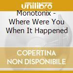 Monotonix - Where Were You When It Happened cd musicale di MONOTONIX