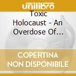 AN OVERDOSE OF DEATH..                    cd musicale di Holocaust Toxic