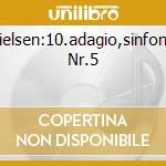 NIELSEN:10.ADAGIO,SINFONIE NR.5           cd musicale di Artisti Vari