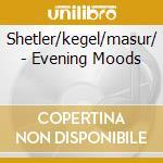 Shetler/kegel/masur/ - Evening Moods cd musicale di Artisti Vari