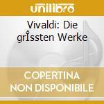 Vivaldi: Die grÎssten Werke cd musicale di Antonio Vivaldi