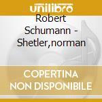 Shetler,norman - Shetler,schumann:kin cd musicale di Norman Shetler