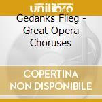 Gedanks Flieg - Great Opera Choruses cd musicale di ARTISTI VARI