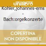 Kohler,johannes-erns - Bach:orgelkonzerte cd musicale di J.-e. KÖhler