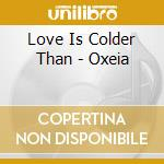 Love Is Colder Than - Oxeia cd musicale di LOVE IS COLDER THAN