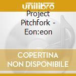 Project Pitchfork - Eon:eon cd musicale di Pitchfork Project