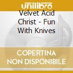 Velvet Acid Christ - Fun With Knives cd musicale di VELVET ACID CHRIST