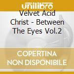 Velvet Acid Christ - Between The Eyes Vol.2 cd musicale di VELVET ACID CHRIST