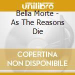 Bella Morte - As The Reasons Die cd musicale di Morte Bella