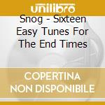 Snog - Sixteen Easy Tunes For The End Times cd musicale di SNOG